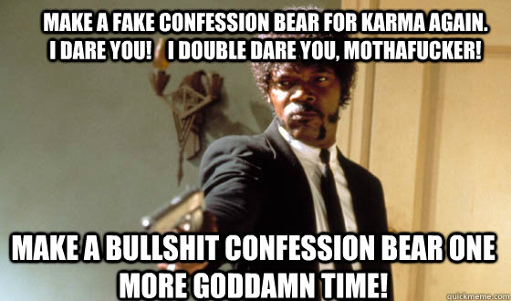 make a fake confession bear for karma again.  I dare you!    I double dare you, mothafucker! make a bullshit confession bear one more goddamn time!