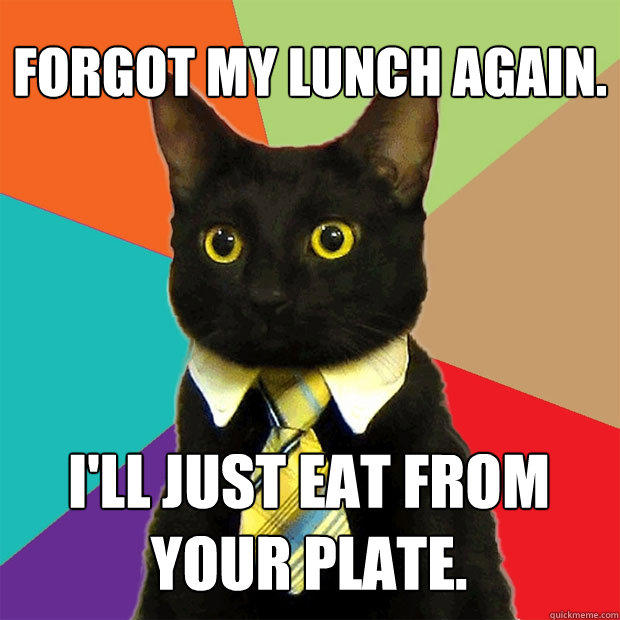 Forgot my lunch again. I'll just eat from your plate. - Forgot my lunch again. I'll just eat from your plate.  Business Cat