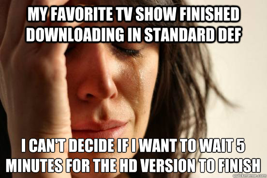 My favorite TV show finished downloading in standard def I can't decide if I want to wait 5 minutes for the HD version to finish - My favorite TV show finished downloading in standard def I can't decide if I want to wait 5 minutes for the HD version to finish  First World Problems