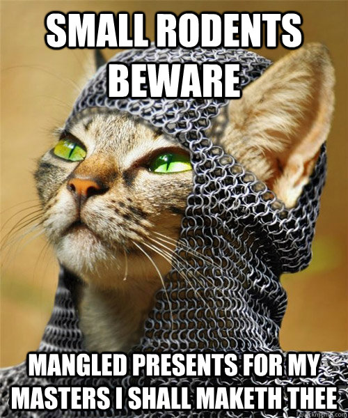 Small rodents beware Mangled presents for my masters I shall maketh thee - Small rodents beware Mangled presents for my masters I shall maketh thee  Sir Whiskers