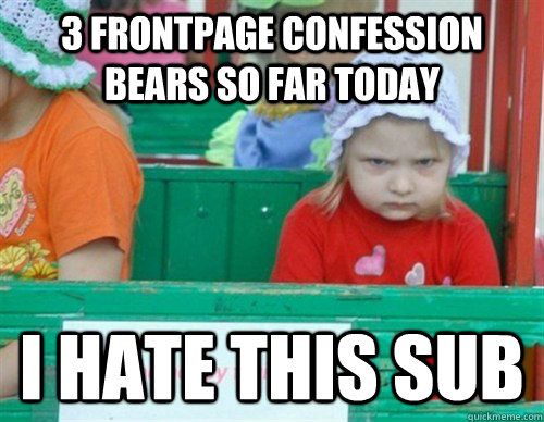 3 frontpage confession bears so far today I hate this sub  I hate my life