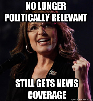 No longer politically relevant still gets news coverage - No longer politically relevant still gets news coverage  Sarah Palin Success Kid