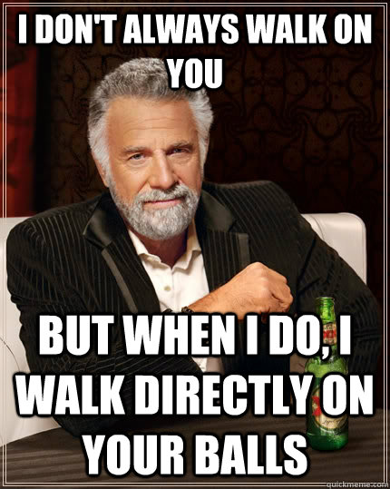 I don't always walk on you but when I do, i walk directly on your balls - I don't always walk on you but when I do, i walk directly on your balls  The Most Interesting Man In The World