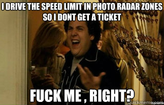 I drive the speed limit in photo radar zones so I don´t get a ticket Fuck me , right? - I drive the speed limit in photo radar zones so I don´t get a ticket Fuck me , right?  Misc