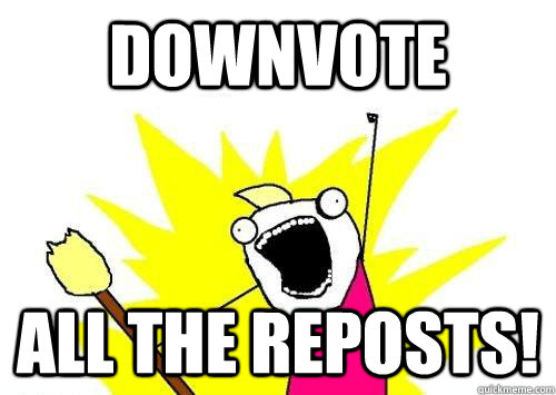 Downvote All the reposts!