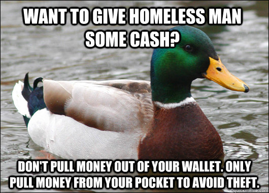 Want to give homeless man some cash? Don't pull money out of your wallet. Only pull money from your pocket to avoid theft. - Want to give homeless man some cash? Don't pull money out of your wallet. Only pull money from your pocket to avoid theft.  Actual Advice Mallard