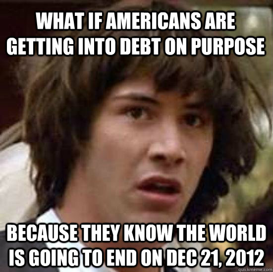 What if Americans are getting into debt on purpose because they know the world is going to end on Dec 21, 2012 - What if Americans are getting into debt on purpose because they know the world is going to end on Dec 21, 2012  conspiracy keanu