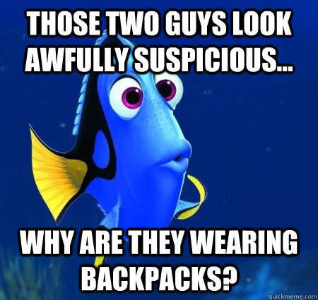 Those two guys look awfully suspicious... Why are they wearing backpacks?  Forgetful Dory