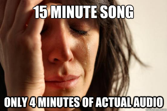 15 Minute song only 4 minutes of actual audio - 15 Minute song only 4 minutes of actual audio  First World Problems