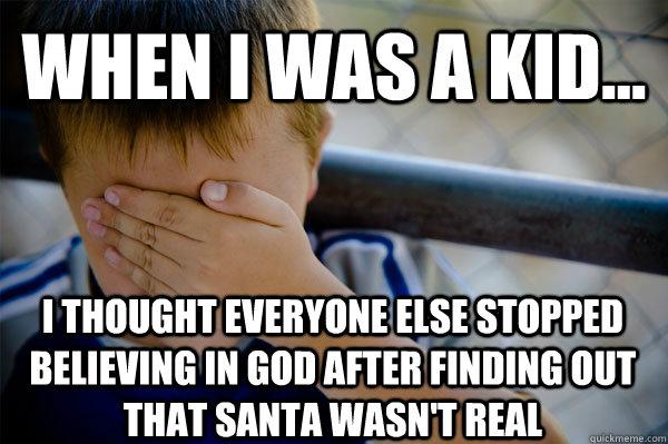 WHEN I WAS A KID... I thought everyone else stopped believing in god after finding out that santa wasn't real - WHEN I WAS A KID... I thought everyone else stopped believing in god after finding out that santa wasn't real  Confession kid