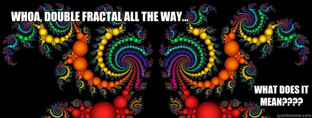 Whoa, Double Fractal All the way... What does it mean????  Double Fractal