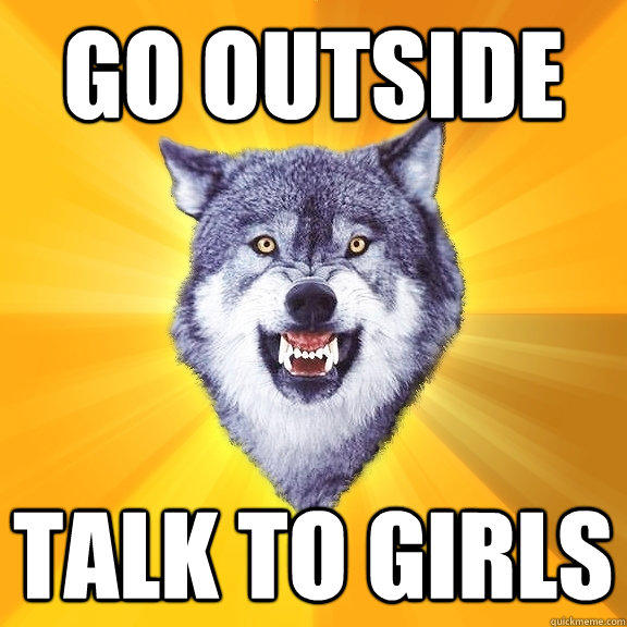 GO OUTSIDE TALK TO GIRLS - GO OUTSIDE TALK TO GIRLS  Courage Wolf