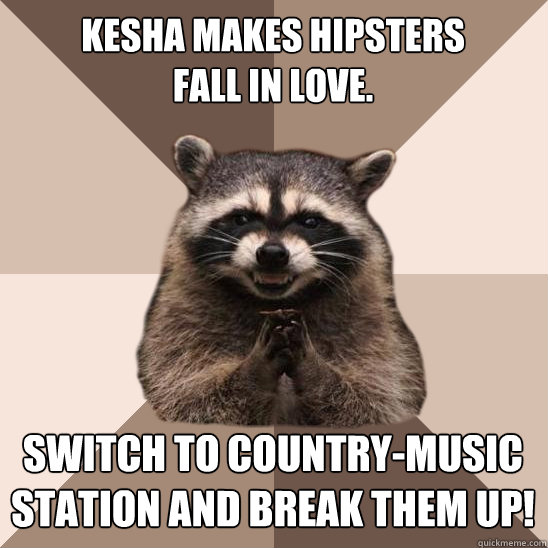 Kesha makes hipsters fall in love. Switch to country-music station and break them up! - Kesha makes hipsters fall in love. Switch to country-music station and break them up!  Evil Plotting Raccoon