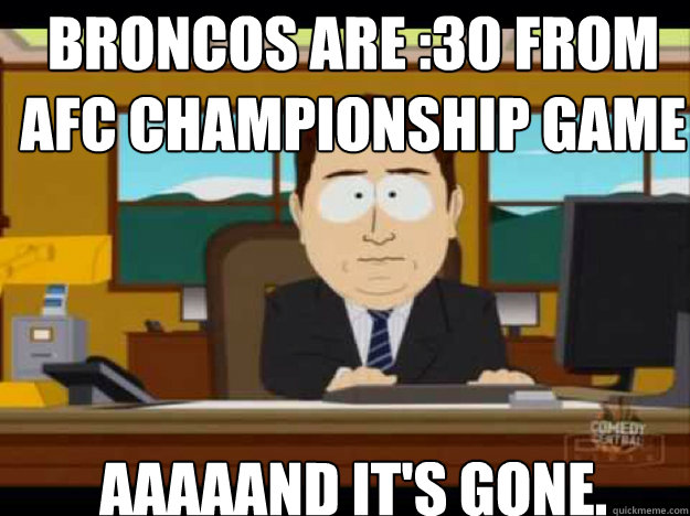 Broncos are :30 from Afc championship game AAAAAND it's gone. - Broncos are :30 from Afc championship game AAAAAND it's gone.  Misc
