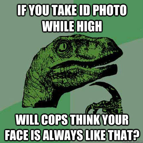 If you take ID photo while high Will cops think your face is always like that? - If you take ID photo while high Will cops think your face is always like that?  Philosoraptor