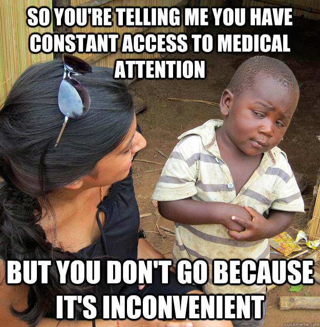 So you're telling me you have constant access to medical attention but you don't go because it's inconvenient - So you're telling me you have constant access to medical attention but you don't go because it's inconvenient  Skeptical African Kid