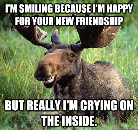 I'm smiling because I'm happy for your new friendship But really I'm crying on the inside.  Sad Canadian Moose