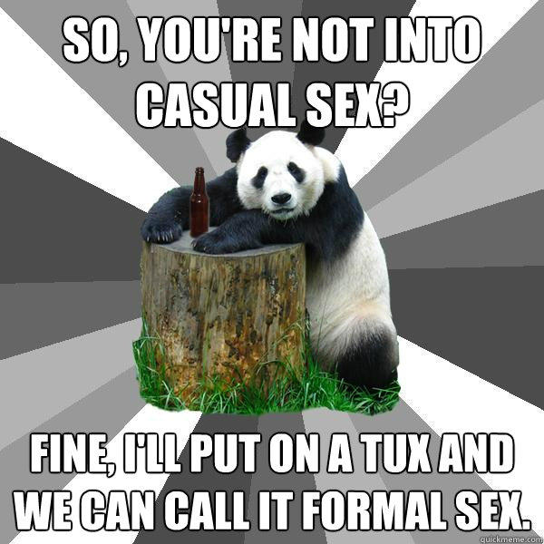 SO, YOU'RE NOT INTO CASUAL SEX? FINE, I'LL PUT ON A TUX AND WE CAN CALL IT FORMAL SEX. - SO, YOU'RE NOT INTO CASUAL SEX? FINE, I'LL PUT ON A TUX AND WE CAN CALL IT FORMAL SEX.  Pickup-Line Panda