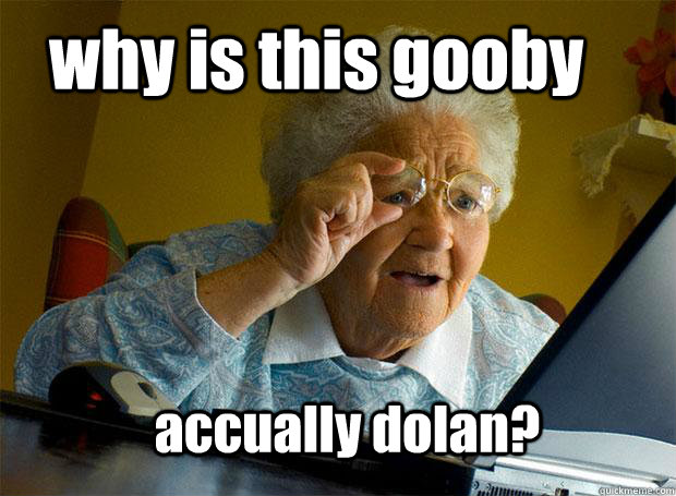 why is this gooby accually dolan? - why is this gooby accually dolan?  Grandma finds the Internet