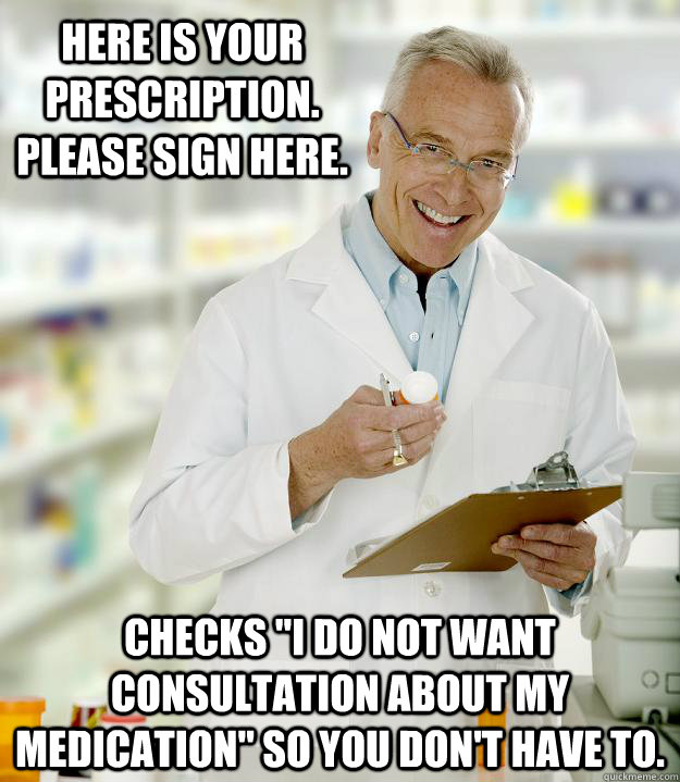 Here is your prescription.  Please sign here. Checks