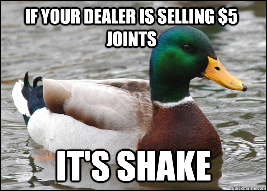 If your dealer is selling $5 joints it's shake - If your dealer is selling $5 joints it's shake  Actual Advice Mallard