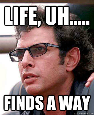 Life, Uh..... FINDS A WAY - Life, Uh..... FINDS A WAY  Jeff Goldblum