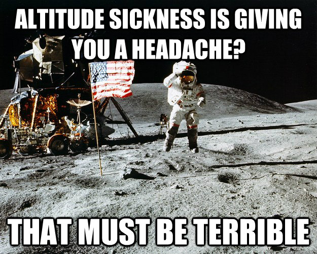 Altitude sickness is giving you a headache?  That must be terrible - Altitude sickness is giving you a headache?  That must be terrible  Unimpressed Astronaut