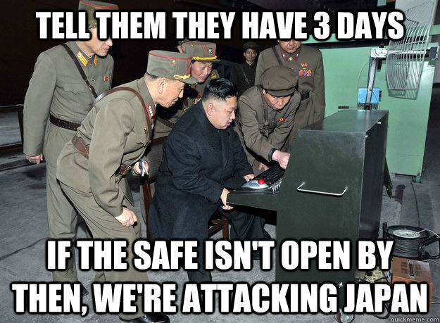 tell them they have 3 days if the safe isn't open by then, we're attacking japan - tell them they have 3 days if the safe isn't open by then, we're attacking japan  Misc