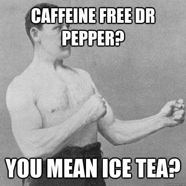 Caffeine Free Dr Pepper? You mean Ice tea? - Caffeine Free Dr Pepper? You mean Ice tea?  overly manly man