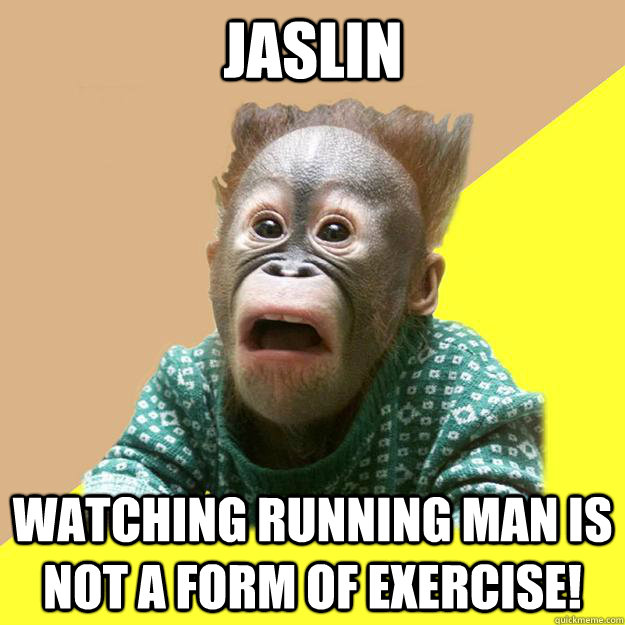jaslin watching running man is not a form of exercise!