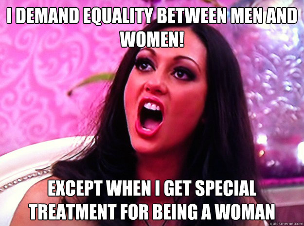 I demand equality between men and women! Except when I get special treatment for being a woman - I demand equality between men and women! Except when I get special treatment for being a woman  Feminist Nazi
