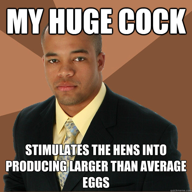 My huge cock  stimulates the hens into producing larger than average eggs - My huge cock  stimulates the hens into producing larger than average eggs  Successful Black Man