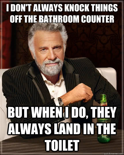 I don't always knock things off the bathroom counter But when I do, they always land in the toilet - I don't always knock things off the bathroom counter But when I do, they always land in the toilet  The Most Interesting Man In The World
