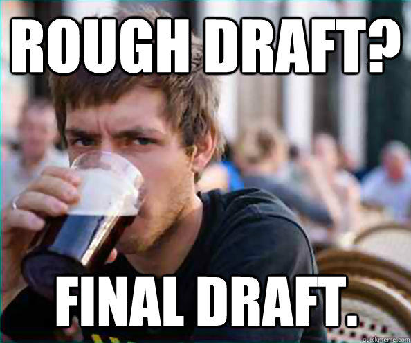 Rough Draft? Final Draft. - Rough Draft? Final Draft.  Lazy College Senior