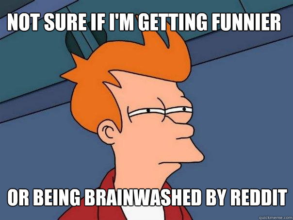 Not sure if I'm getting funnier Or being brainwashed by reddit - Not sure if I'm getting funnier Or being brainwashed by reddit  Futurama Fry