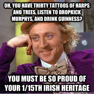 Oh, you have thirty tattoos of harps and trees, listen to dropkick Murphys, and drink Guinness? You must be so proud of your 1/15th Irish Heritage - Oh, you have thirty tattoos of harps and trees, listen to dropkick Murphys, and drink Guinness? You must be so proud of your 1/15th Irish Heritage  Condescending Wonka