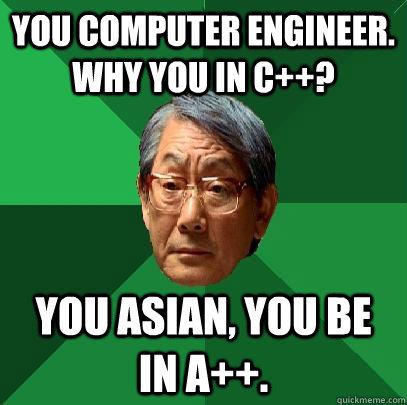 c0ea8587e474ae2b826b122937caa9d90f6c85f066294f480cd35ca87cf22bba you computer engineer why you in c ? you asian, you be in a