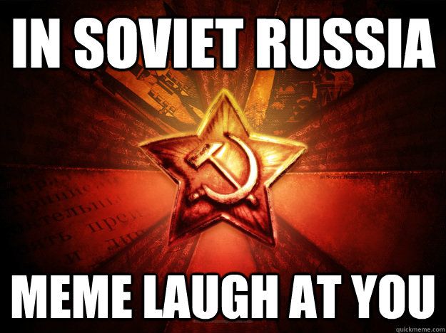 In Soviet Russia Meme laugh at you