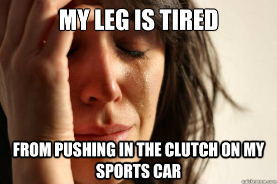 my leg is tired from pushing in the clutch on my sports car - my leg is tired from pushing in the clutch on my sports car  First World Problems