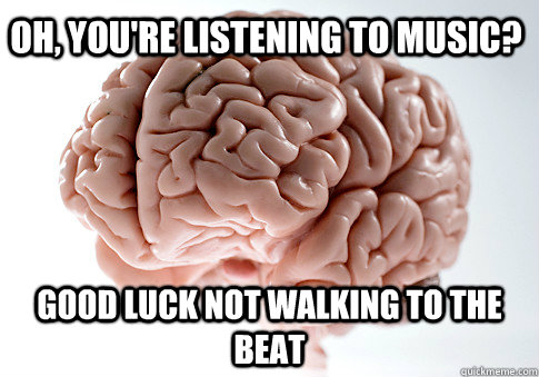 Oh, you're listening to music? Good luck not walking to the beat - Oh, you're listening to music? Good luck not walking to the beat  Scumbag Brain