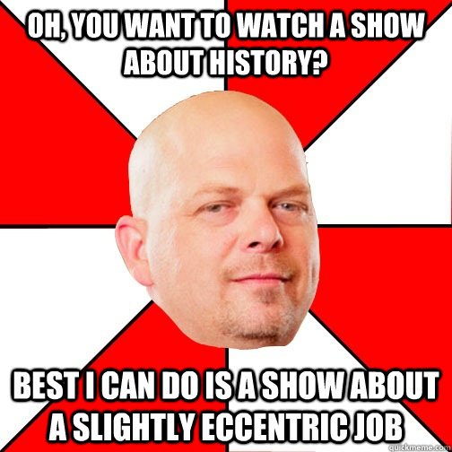 Oh, you want to watch a show about history? Best I can do is a show about a slightly eccentric job - Oh, you want to watch a show about history? Best I can do is a show about a slightly eccentric job  Pawn Star
