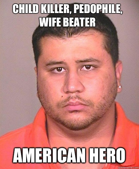 Child killer, pedophile, wife beater American Hero  ASSHOLE George Zimmerman