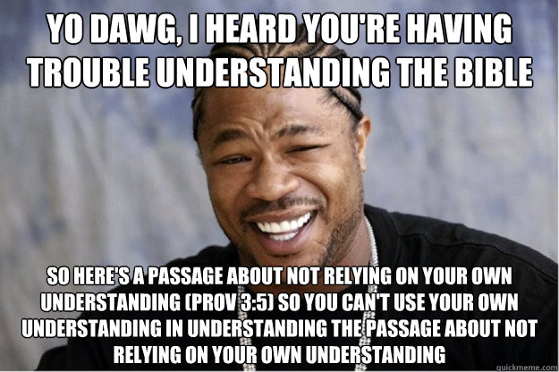 Yo dawg, i heard you're having trouble understanding the Bible So here's a passage about not relying on your own understanding (Prov 3:5) so you can't use your own understanding in understanding the passage about not relying on your own understanding