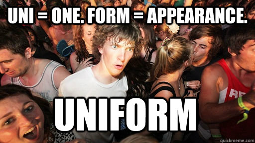 Uni = one. Form = appearance. uniform - Uni = one. Form = appearance. uniform  Sudden Clarity Clarence