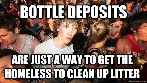 Bottle deposits are just a way to get the homeless to clean up litter - Bottle deposits are just a way to get the homeless to clean up litter  Sudden Clarity Clarence