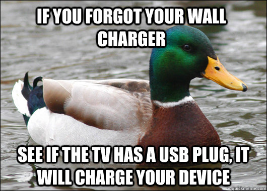 If you forgot your wall charger See if the TV has a USB plug, it will charge your device - If you forgot your wall charger See if the TV has a USB plug, it will charge your device  Actual Advice Mallard