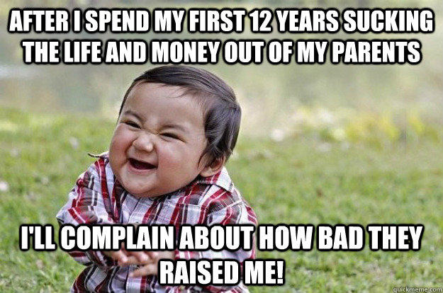 After I spend my first 12 years sucking the life and money out of my parents I'll complain about how bad they raised me!  Evil Toddler