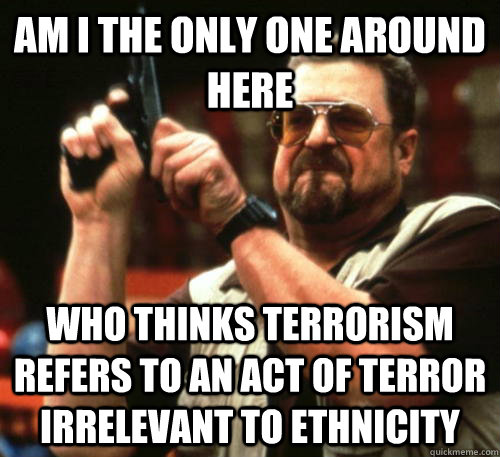 Am i the only one around here Who thinks terrorism refers to an act of terror irrelevant to ethnicity - Am i the only one around here Who thinks terrorism refers to an act of terror irrelevant to ethnicity  Am I The Only One Around Here