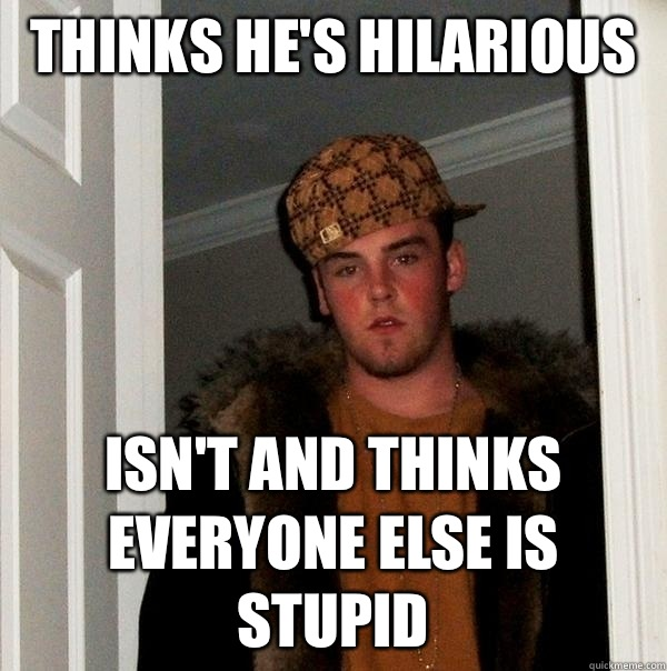 Thinks he's hilarious  Isn't and thinks everyone else is stupid - Thinks he's hilarious  Isn't and thinks everyone else is stupid  Scumbag Steve