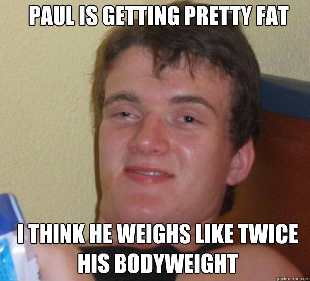 Paul is getting pretty fat I think he weighs like twice his bodyweight - Paul is getting pretty fat I think he weighs like twice his bodyweight  10guy